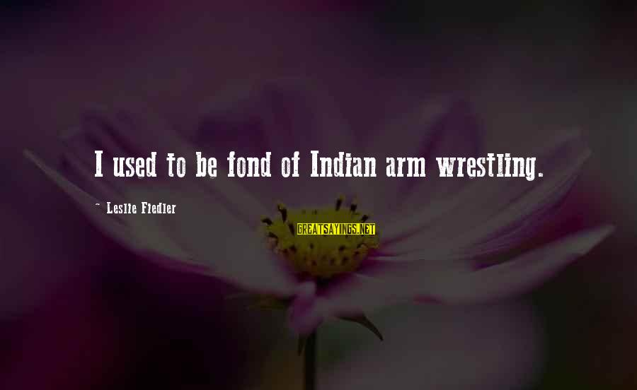 Knowledge Brings Happiness Sayings By Leslie Fiedler: I used to be fond of Indian arm wrestling.