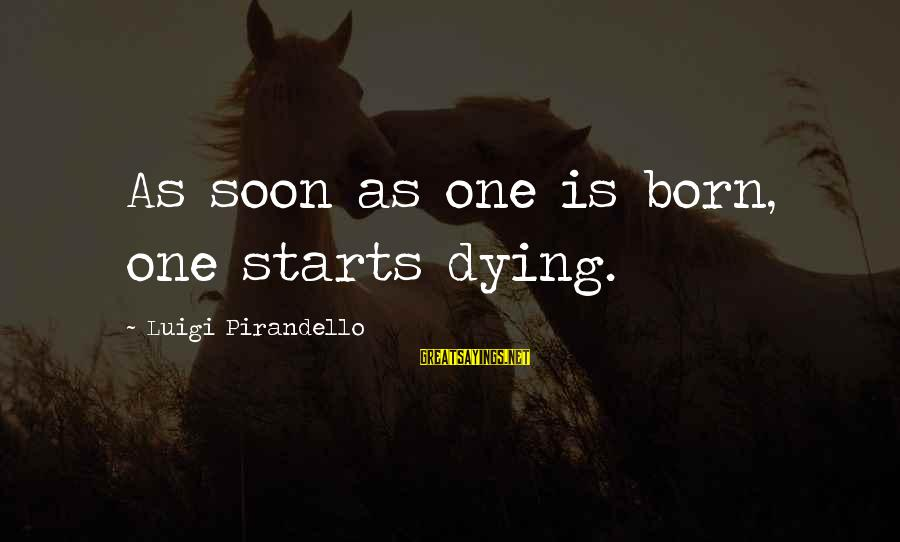 Knowledge Brings Happiness Sayings By Luigi Pirandello: As soon as one is born, one starts dying.