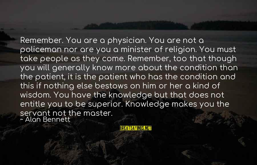 Knowledge Is Wisdom Sayings By Alan Bennett: Remember. You are a physician. You are not a policeman nor are you a minister