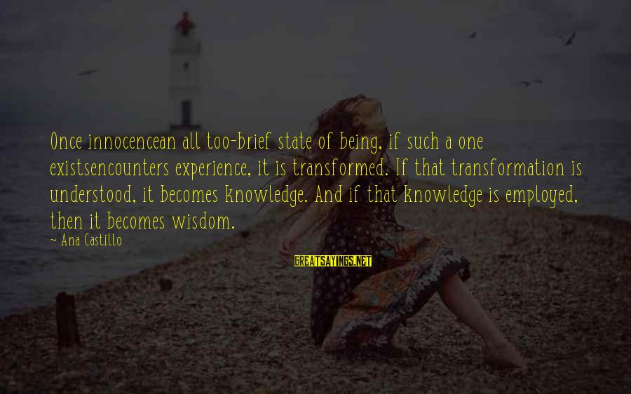 Knowledge Is Wisdom Sayings By Ana Castillo: Once innocencean all too-brief state of being, if such a one existsencounters experience, it is