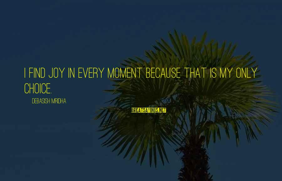 Knowledge Is Wisdom Sayings By Debasish Mridha: I find joy in every moment because that is my only choice.