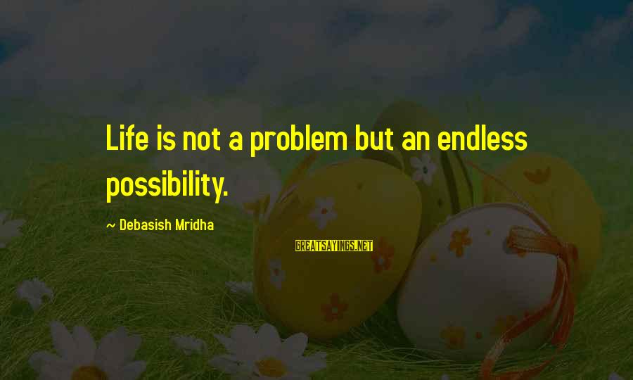Knowledge Is Wisdom Sayings By Debasish Mridha: Life is not a problem but an endless possibility.