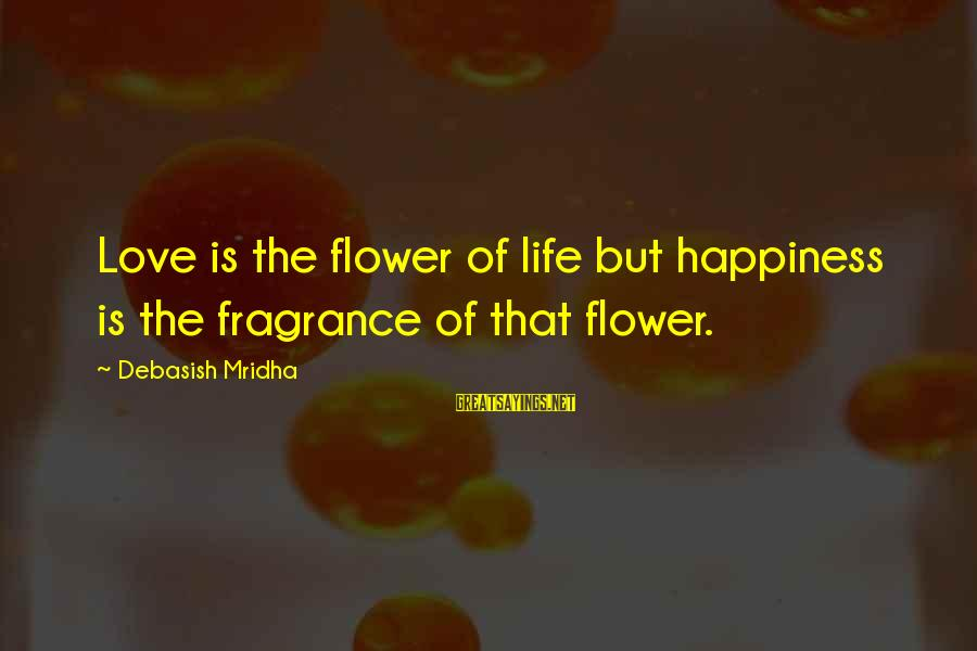Knowledge Is Wisdom Sayings By Debasish Mridha: Love is the flower of life but happiness is the fragrance of that flower.
