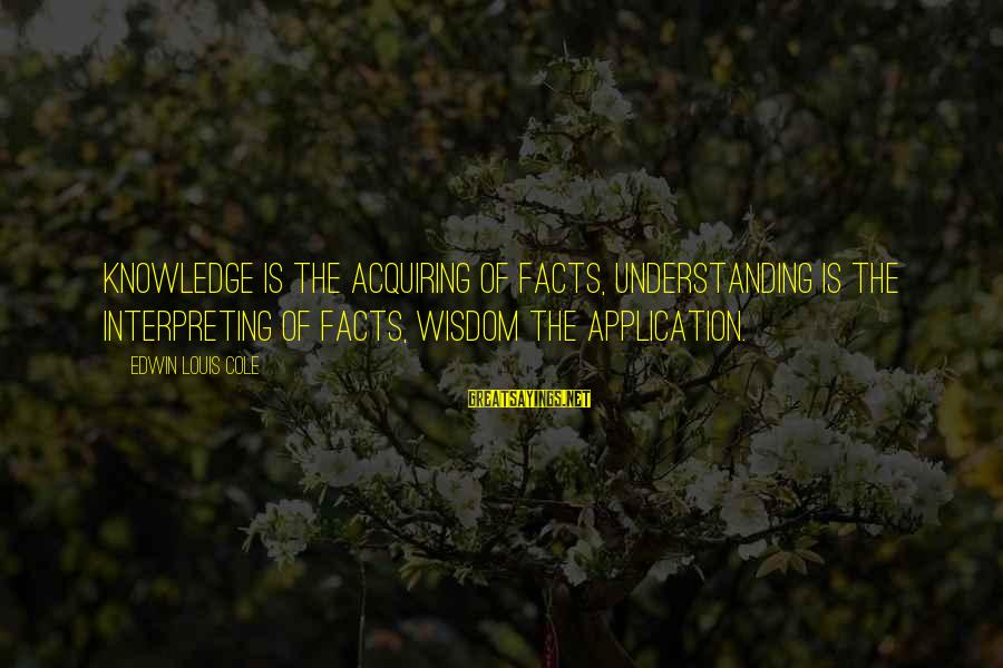 Knowledge Is Wisdom Sayings By Edwin Louis Cole: Knowledge is the acquiring of facts, understanding is the interpreting of facts, wisdom the application.