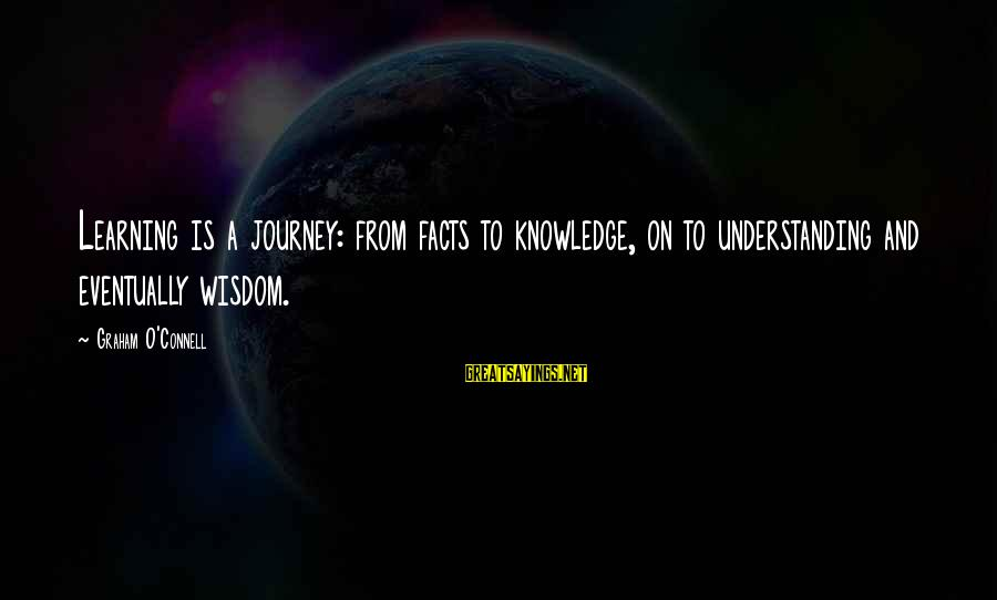 Knowledge Is Wisdom Sayings By Graham O'Connell: Learning is a journey: from facts to knowledge, on to understanding and eventually wisdom.