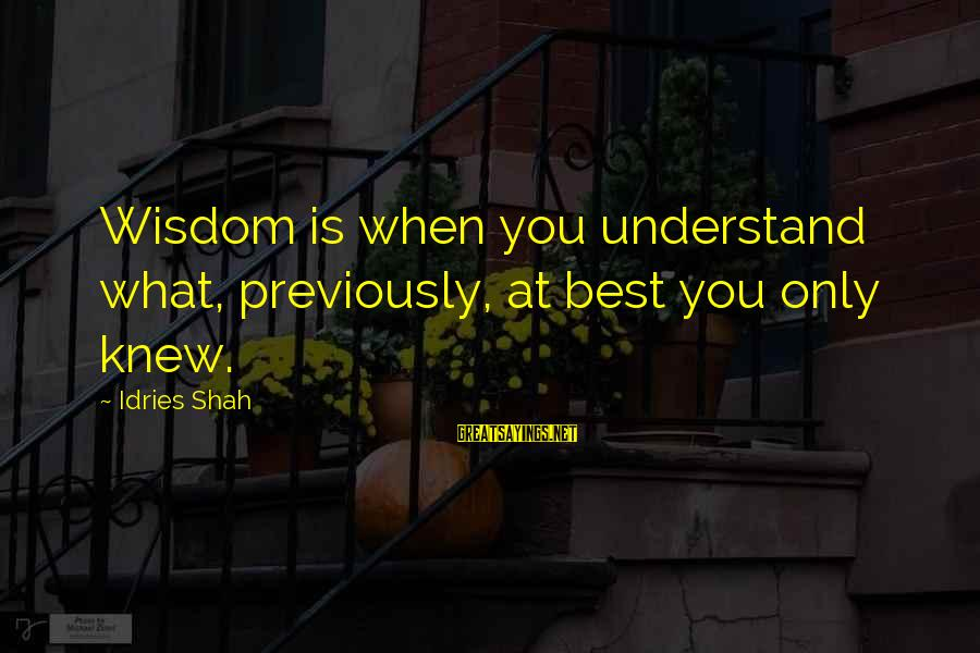 Knowledge Is Wisdom Sayings By Idries Shah: Wisdom is when you understand what, previously, at best you only knew.