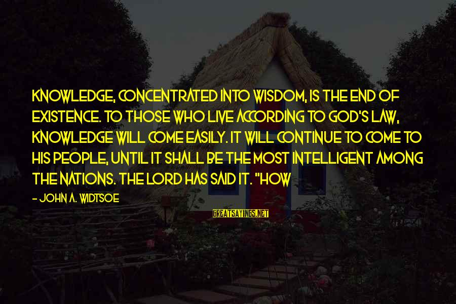Knowledge Is Wisdom Sayings By John A. Widtsoe: Knowledge, concentrated into wisdom, is the end of existence. To those who live according to