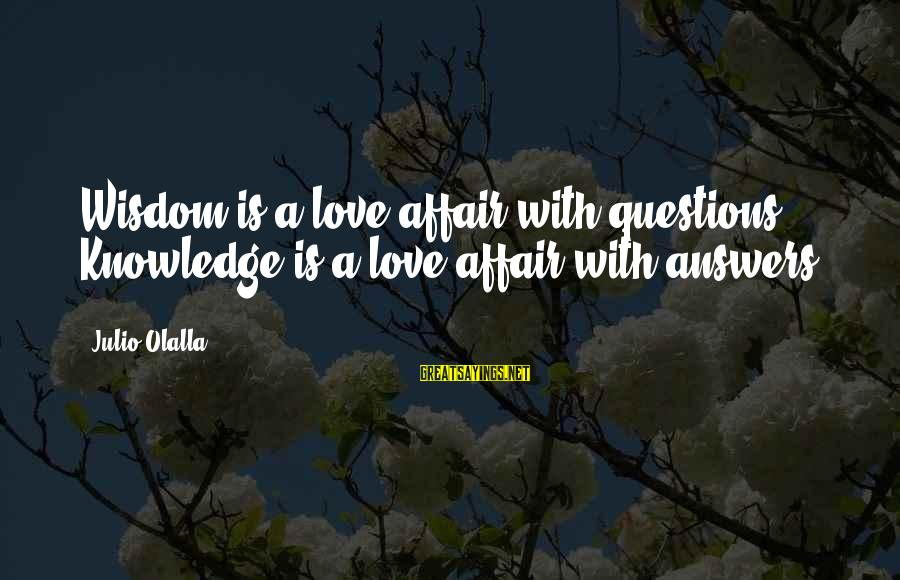 Knowledge Is Wisdom Sayings By Julio Olalla: Wisdom is a love affair with questions. Knowledge is a love affair with answers.