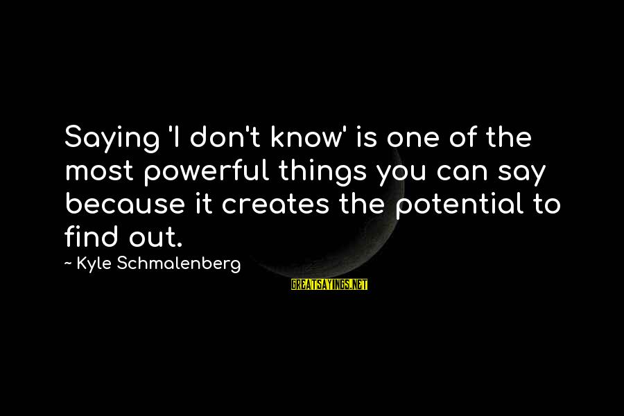 Knowledge Is Wisdom Sayings By Kyle Schmalenberg: Saying 'I don't know' is one of the most powerful things you can say because