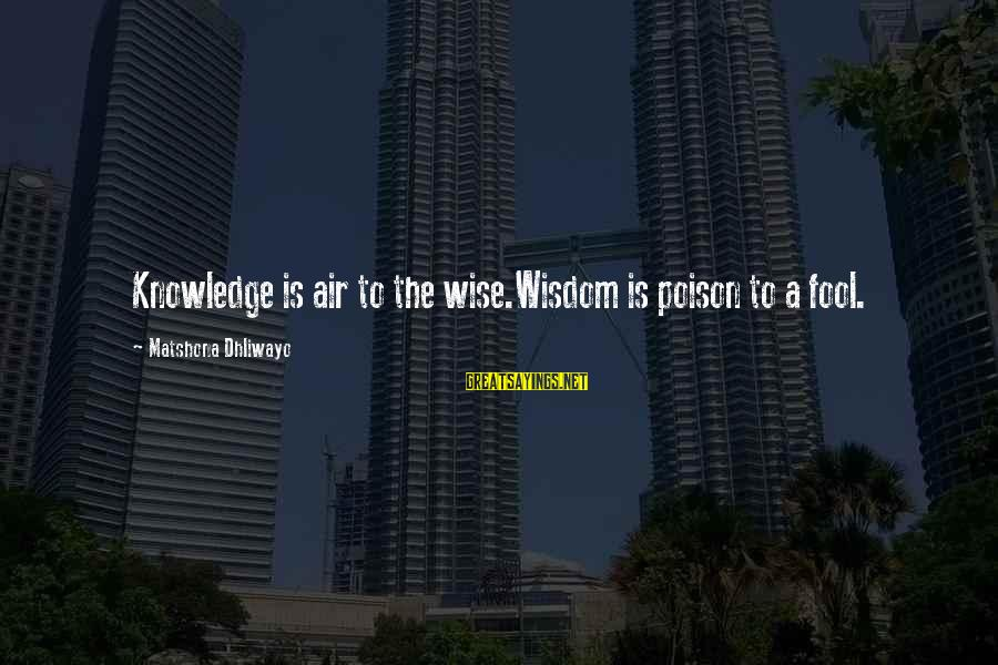 Knowledge Is Wisdom Sayings By Matshona Dhliwayo: Knowledge is air to the wise.Wisdom is poison to a fool.