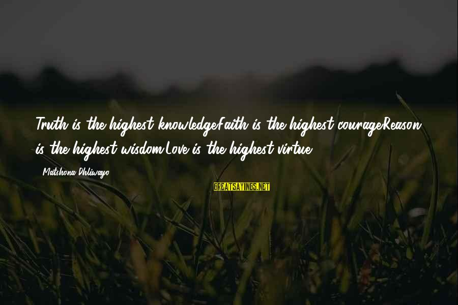Knowledge Is Wisdom Sayings By Matshona Dhliwayo: Truth is the highest knowledge.Faith is the highest courage.Reason is the highest wisdom.Love is the