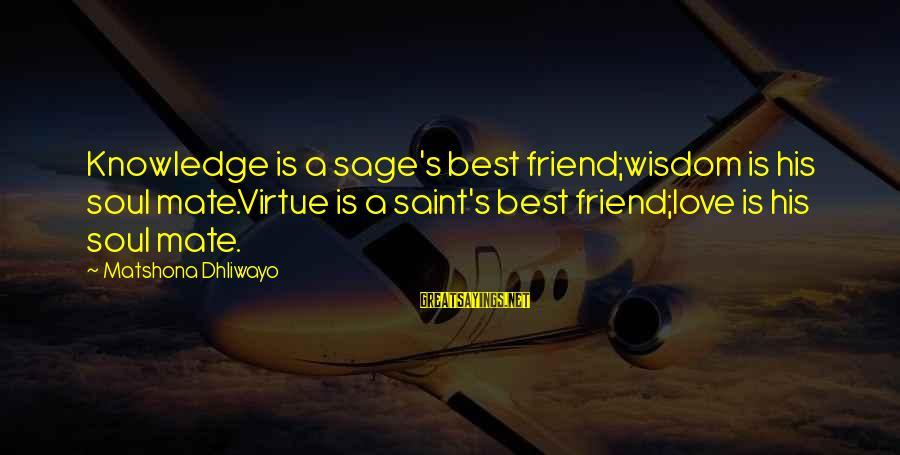 Knowledge Is Wisdom Sayings By Matshona Dhliwayo: Knowledge is a sage's best friend;wisdom is his soul mate.Virtue is a saint's best friend;love