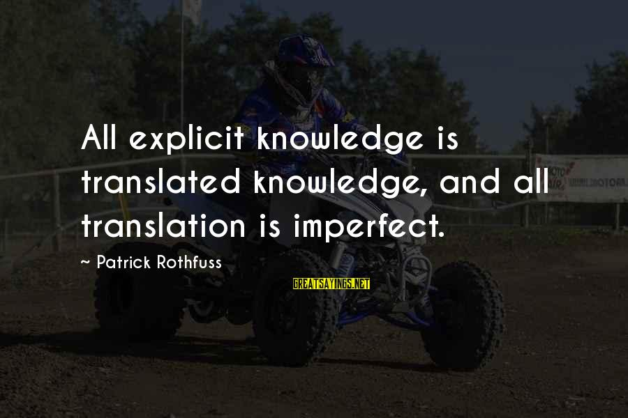 Knowledge Is Wisdom Sayings By Patrick Rothfuss: All explicit knowledge is translated knowledge, and all translation is imperfect.