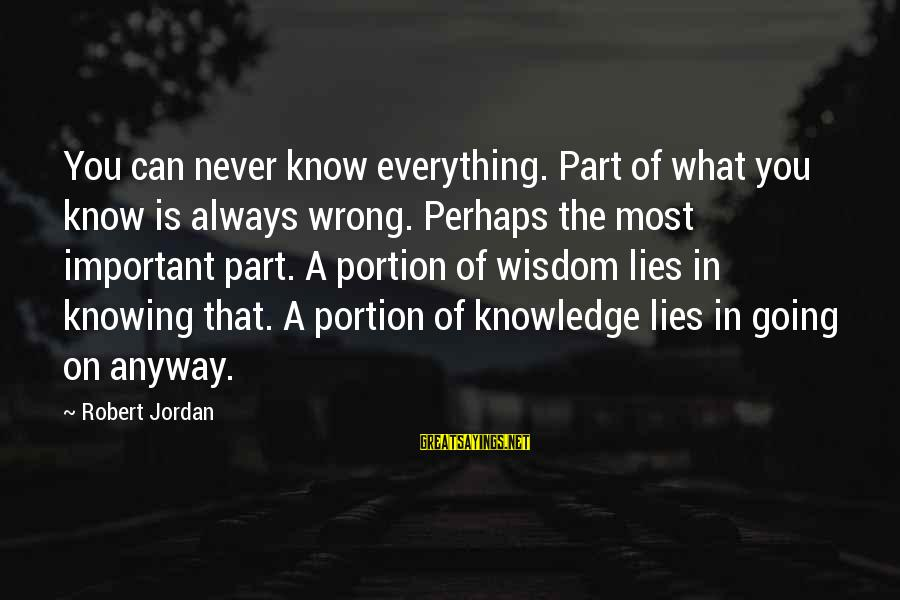 Knowledge Is Wisdom Sayings By Robert Jordan: You can never know everything. Part of what you know is always wrong. Perhaps the