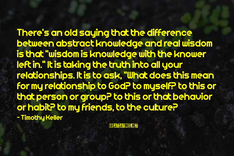 Knowledge Is Wisdom Sayings By Timothy Keller: There's an old saying that the difference between abstract knowledge and real wisdom is that