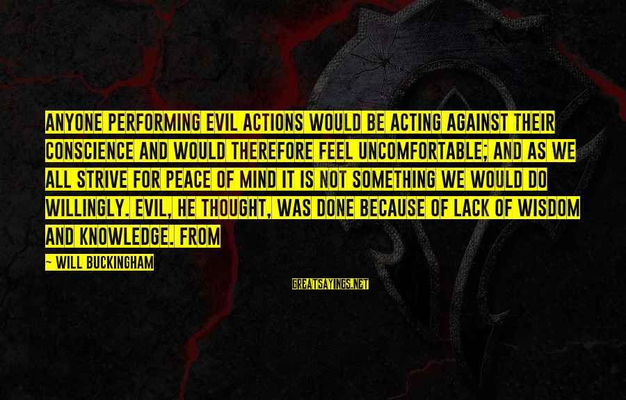 Knowledge Is Wisdom Sayings By Will Buckingham: Anyone performing evil actions would be acting against their conscience and would therefore feel uncomfortable;