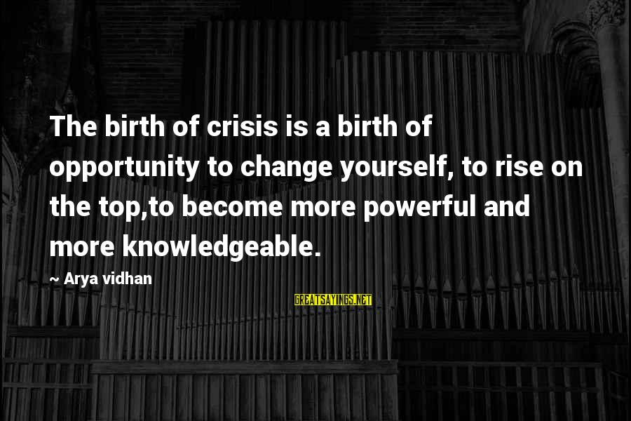Knowledgeable Life Sayings By Arya Vidhan: The birth of crisis is a birth of opportunity to change yourself, to rise on