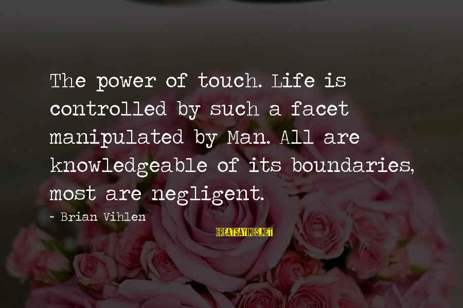 Knowledgeable Life Sayings By Brian Vihlen: The power of touch. Life is controlled by such a facet manipulated by Man. All