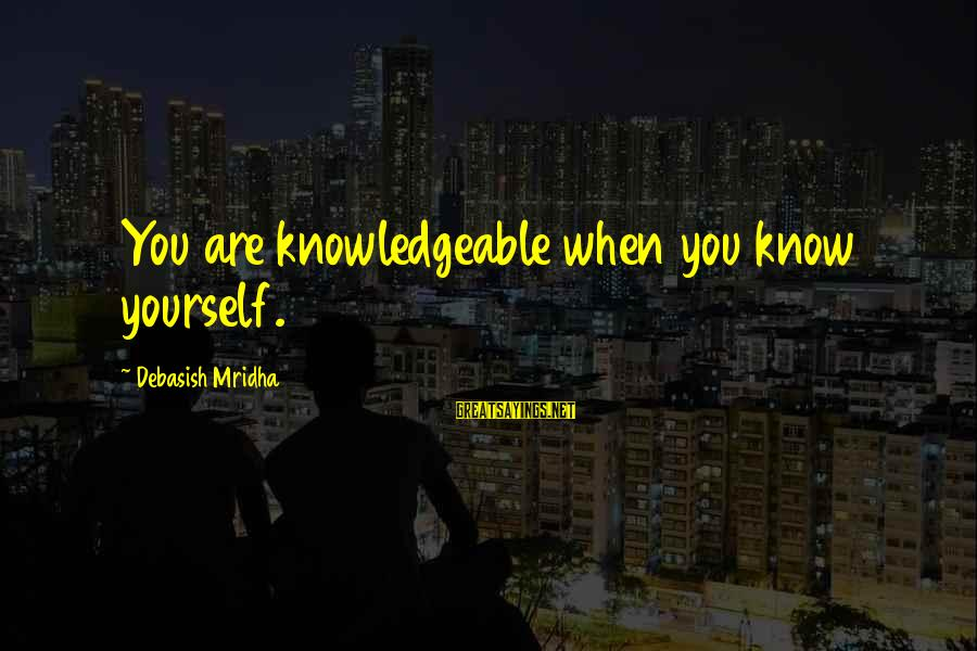 Knowledgeable Life Sayings By Debasish Mridha: You are knowledgeable when you know yourself.