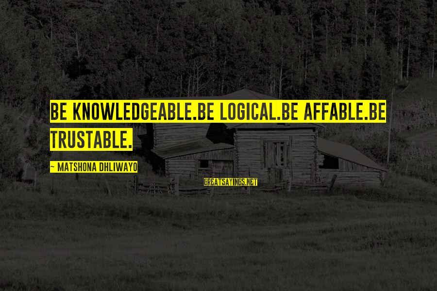 Knowledgeable Life Sayings By Matshona Dhliwayo: Be knowledgeable.Be logical.Be affable.Be trustable.