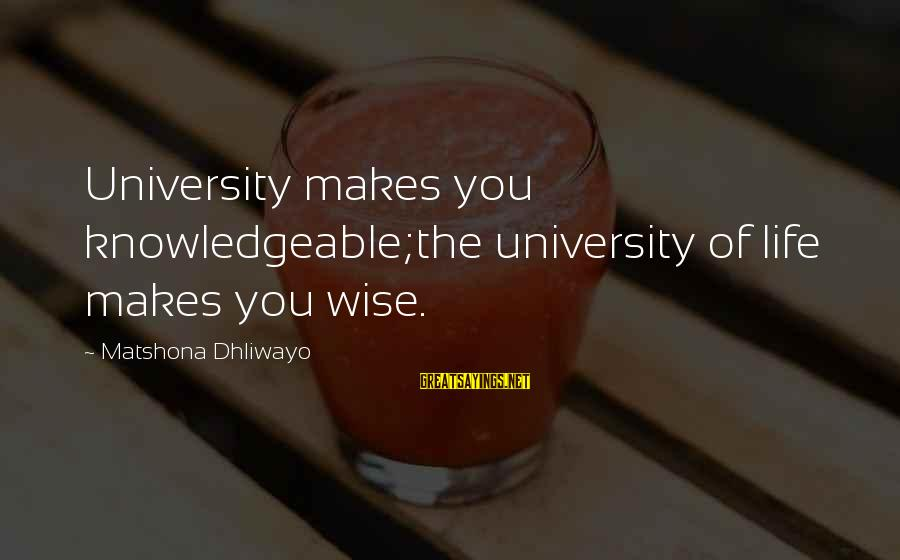 Knowledgeable Life Sayings By Matshona Dhliwayo: University makes you knowledgeable;the university of life makes you wise.
