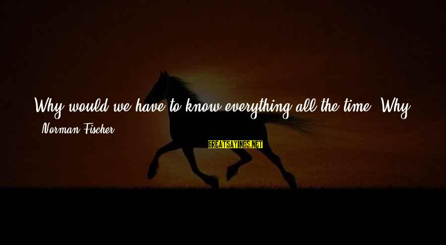 Knowledgeable Life Sayings By Norman Fischer: Why would we have to know everything all the time? Why do we have to