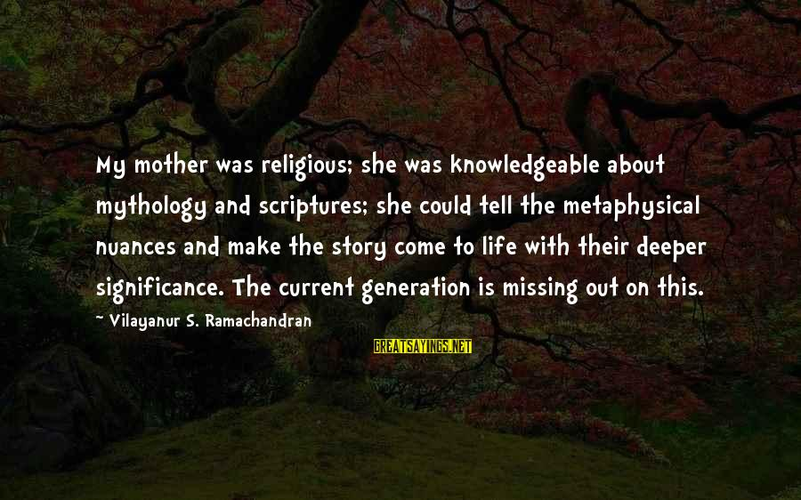 Knowledgeable Life Sayings By Vilayanur S. Ramachandran: My mother was religious; she was knowledgeable about mythology and scriptures; she could tell the