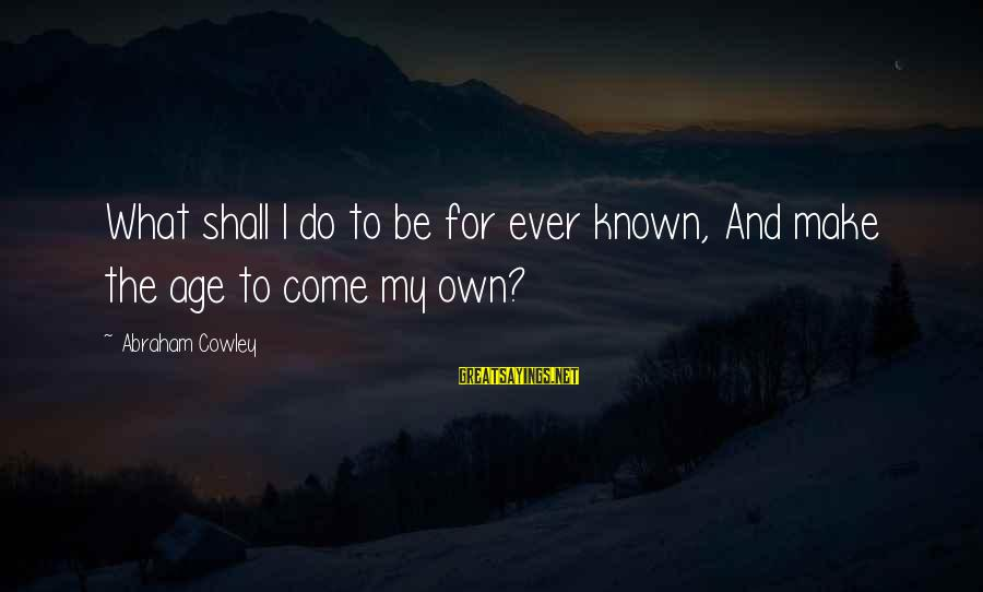 Known For Sayings By Abraham Cowley: What shall I do to be for ever known, And make the age to come