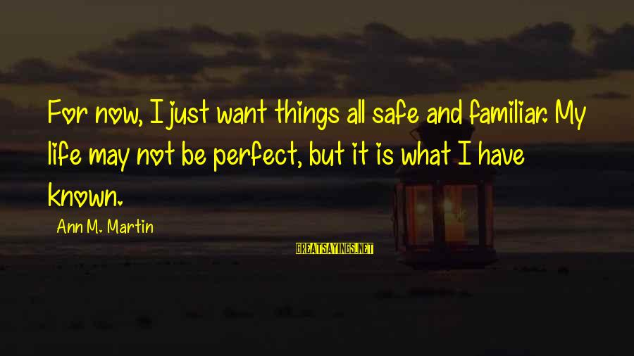 Known For Sayings By Ann M. Martin: For now, I just want things all safe and familiar. My life may not be
