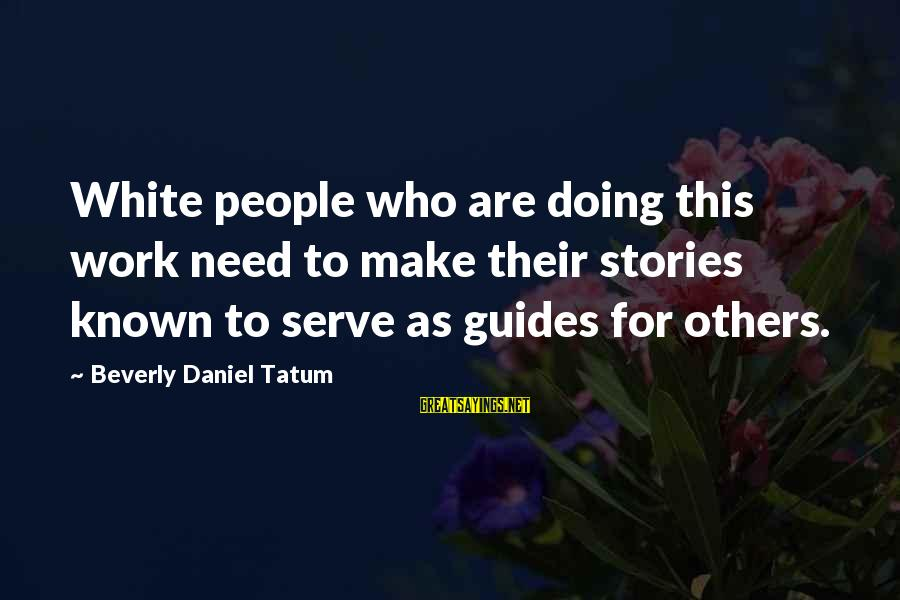Known For Sayings By Beverly Daniel Tatum: White people who are doing this work need to make their stories known to serve
