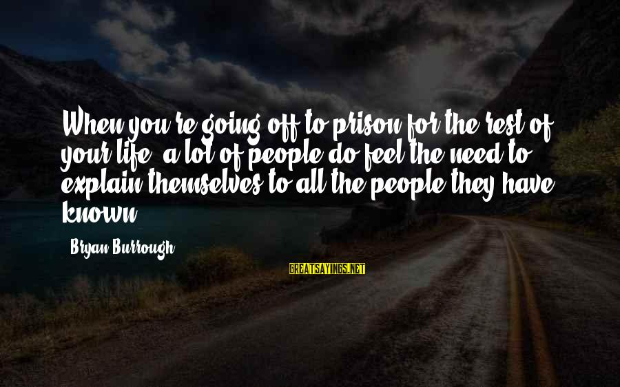 Known For Sayings By Bryan Burrough: When you're going off to prison for the rest of your life, a lot of