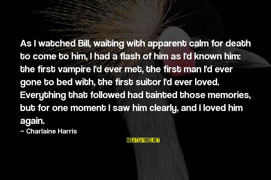 Known For Sayings By Charlaine Harris: As I watched Bill, waiting with apparent calm for death to come to him, I