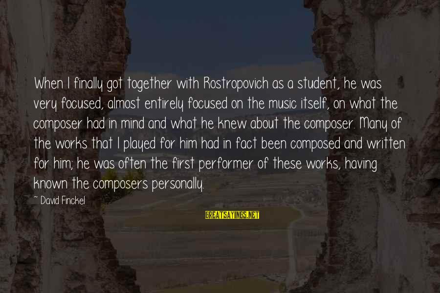 Known For Sayings By David Finckel: When I finally got together with Rostropovich as a student, he was very focused, almost