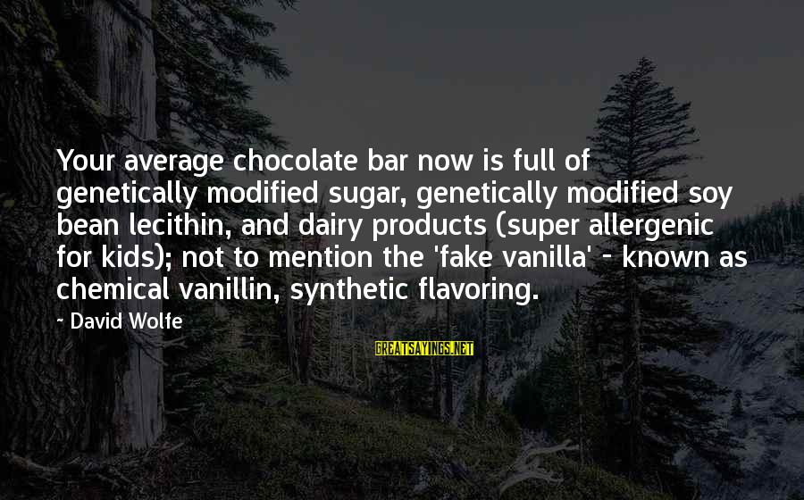 Known For Sayings By David Wolfe: Your average chocolate bar now is full of genetically modified sugar, genetically modified soy bean
