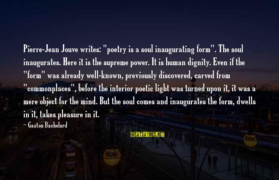"""Known For Sayings By Gaston Bachelard: Pierre-Jean Jouve writes: """"poetry is a soul inaugurating form"""". The soul inaugurates. Here it is"""