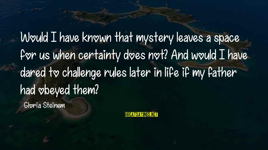 Known For Sayings By Gloria Steinem: Would I have known that mystery leaves a space for us when certainty does not?