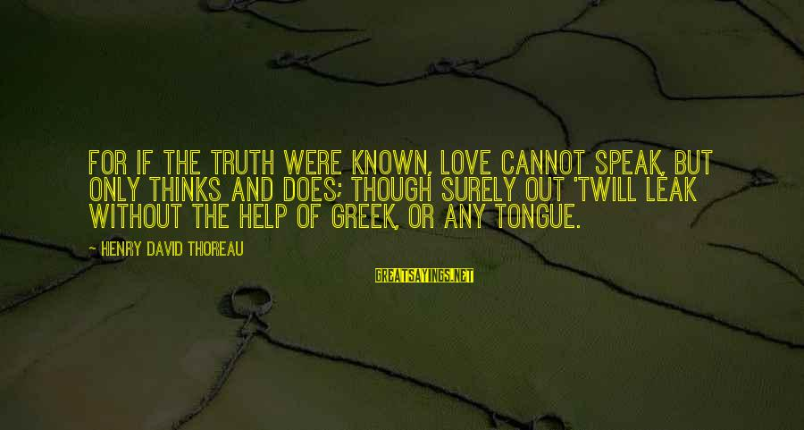 Known For Sayings By Henry David Thoreau: For if the truth were known, Love cannot speak, But only thinks and does; Though