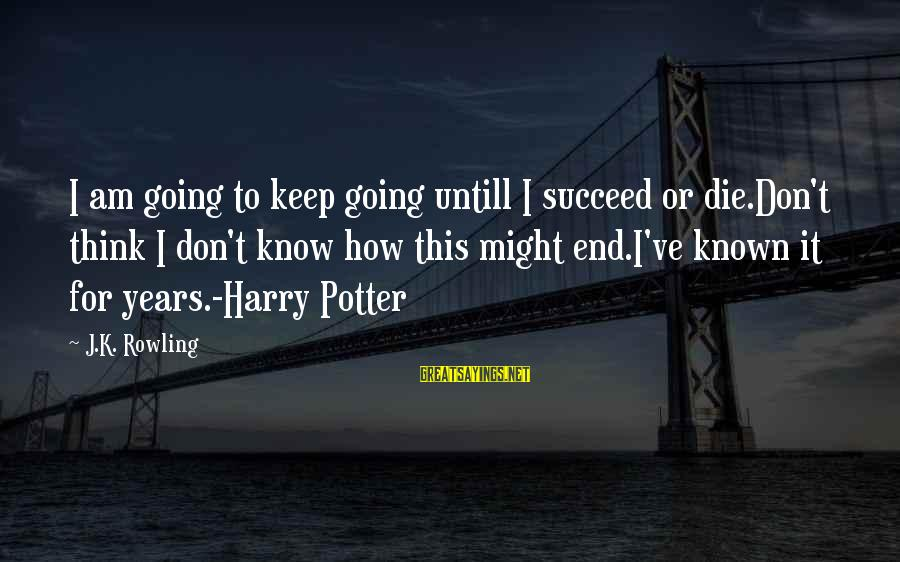 Known For Sayings By J.K. Rowling: I am going to keep going untill I succeed or die.Don't think I don't know