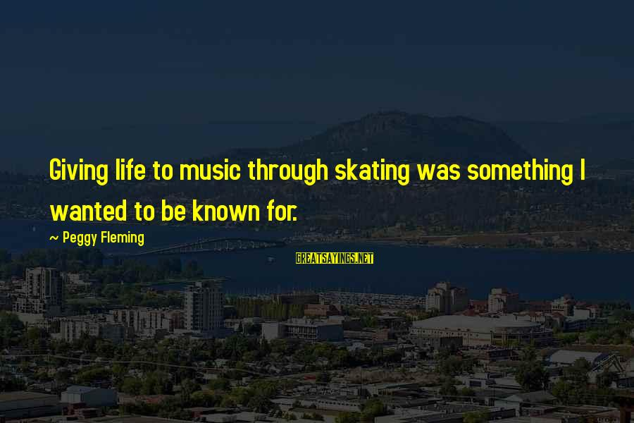 Known For Sayings By Peggy Fleming: Giving life to music through skating was something I wanted to be known for.