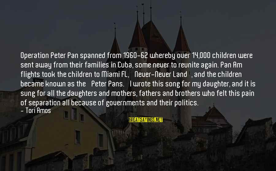 Known For Sayings By Tori Amos: Operation Peter Pan spanned from 1960-62 whereby over 14,000 children were sent away from their