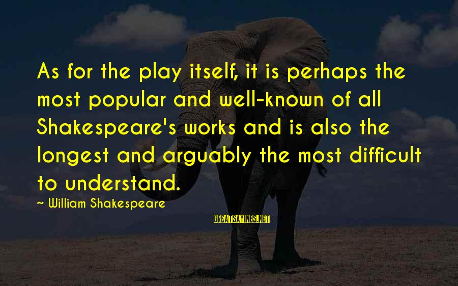Known For Sayings By William Shakespeare: As for the play itself, it is perhaps the most popular and well-known of all