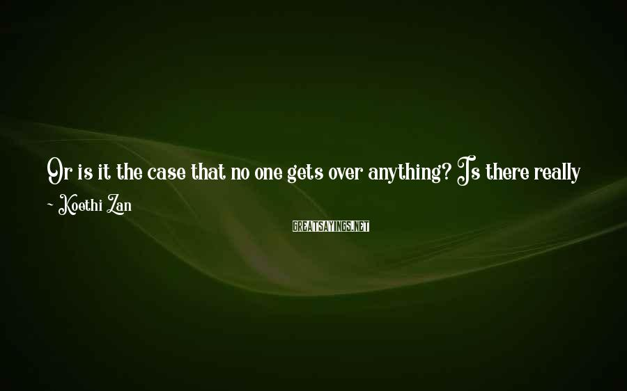 Koethi Zan Sayings: Or is it the case that no one gets over anything? Is there really that