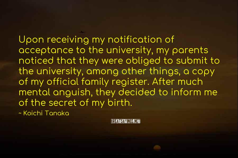 Koichi Tanaka Sayings: Upon receiving my notification of acceptance to the university, my parents noticed that they were