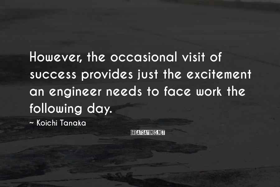 Koichi Tanaka Sayings: However, the occasional visit of success provides just the excitement an engineer needs to face