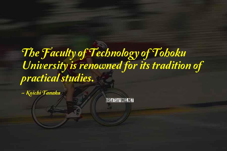 Koichi Tanaka Sayings: The Faculty of Technology of Tohoku University is renowned for its tradition of practical studies.