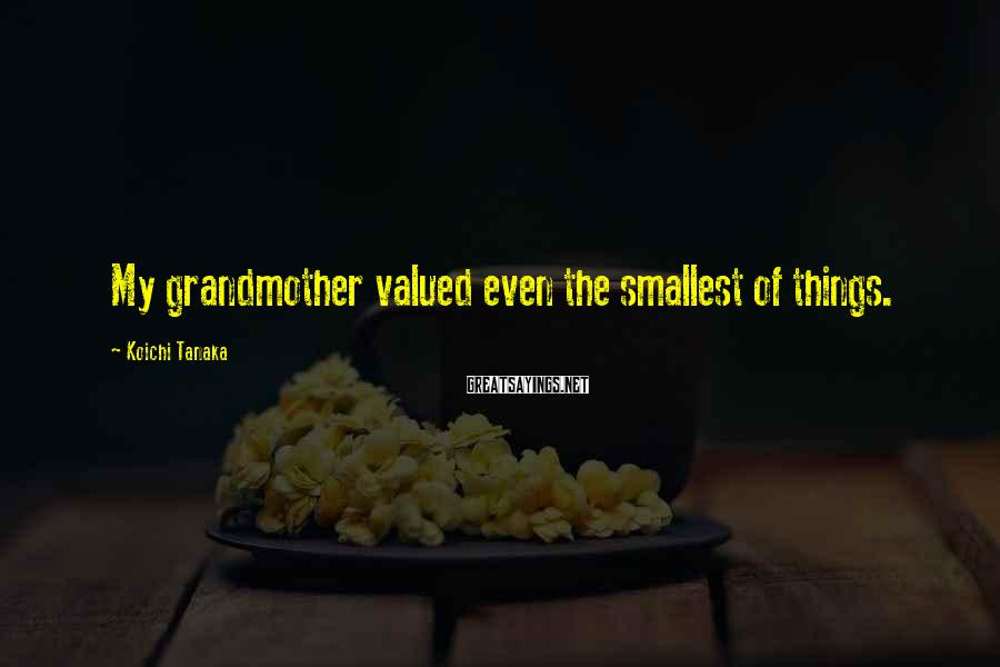 Koichi Tanaka Sayings: My grandmother valued even the smallest of things.