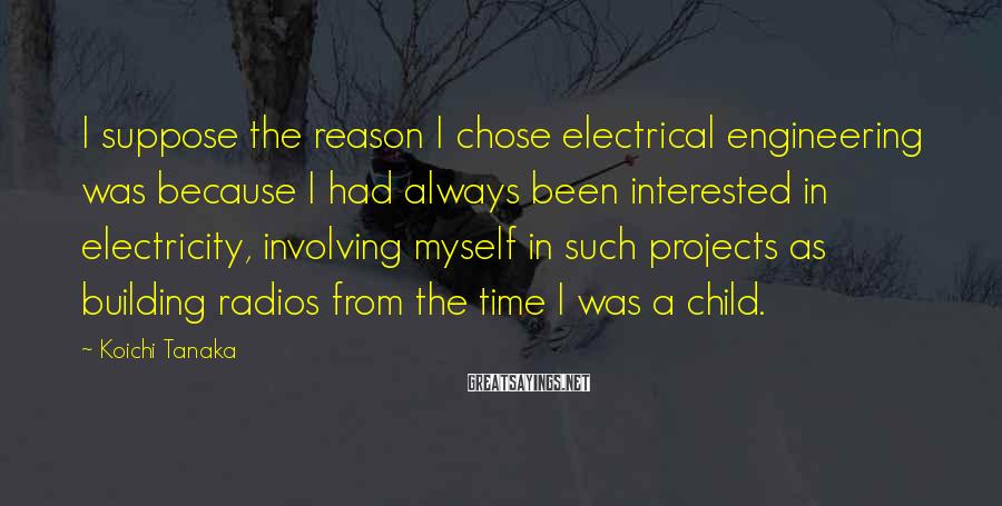 Koichi Tanaka Sayings: I suppose the reason I chose electrical engineering was because I had always been interested