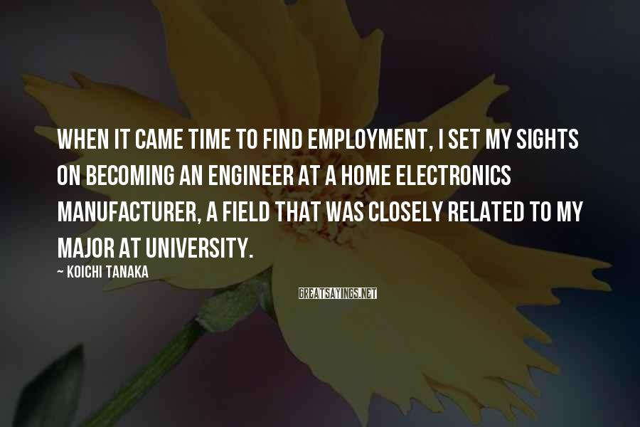Koichi Tanaka Sayings: When it came time to find employment, I set my sights on becoming an engineer