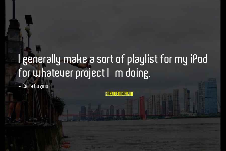 Kold Sayings By Carla Gugino: I generally make a sort of playlist for my iPod for whatever project I'm doing.