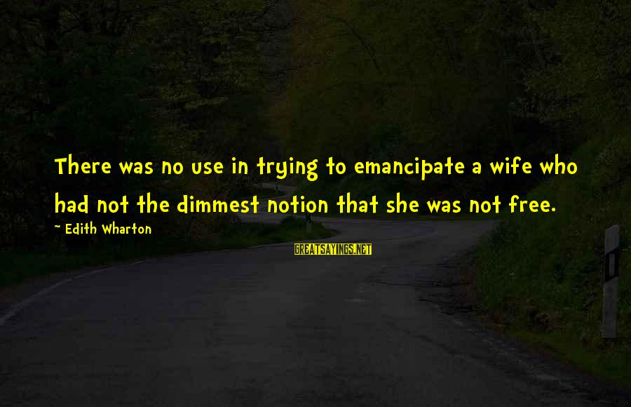 Kold Sayings By Edith Wharton: There was no use in trying to emancipate a wife who had not the dimmest